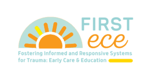 First ECE Logo. Text includes First ECE: Fostering Informed and Responsive Systems for Trauma, Early Care and Education